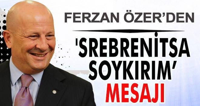 FERZAN ÖZER'DEN 'SREBRENİTSA SOYKIRIM' MESAJI