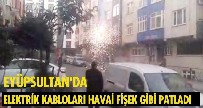 EYÜPSULTAN'DA ELEKTRİK KABLOLARI HAVAİ FİŞEK GİBİ PATLADI