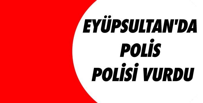 EYÜPSULTAN'DA POLİS POLİSİ VURDU