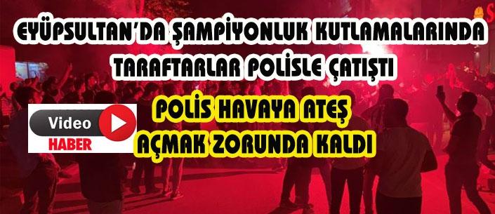 EYÜPSULTAN'DA ŞAMPİYONLUK KUTLAMALARINDA  TARAFTARLAR POLİSLE ÇATIŞTI
