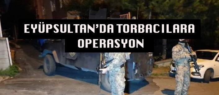 EYÜPSULTAN'DA TORBACILARA OPERASYON